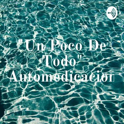 """""""Un Poco De Todo"""" Automedicacion"""