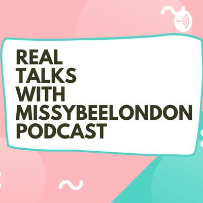 REAL TALKS WITH MISSYBEELONDON