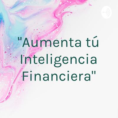 """""""Aumenta tú Inteligencia Financiera"""""""