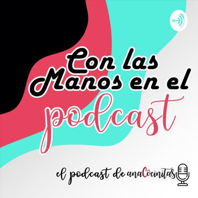 Con las Manos en el Podcast   El podcast de AnaCocinitas