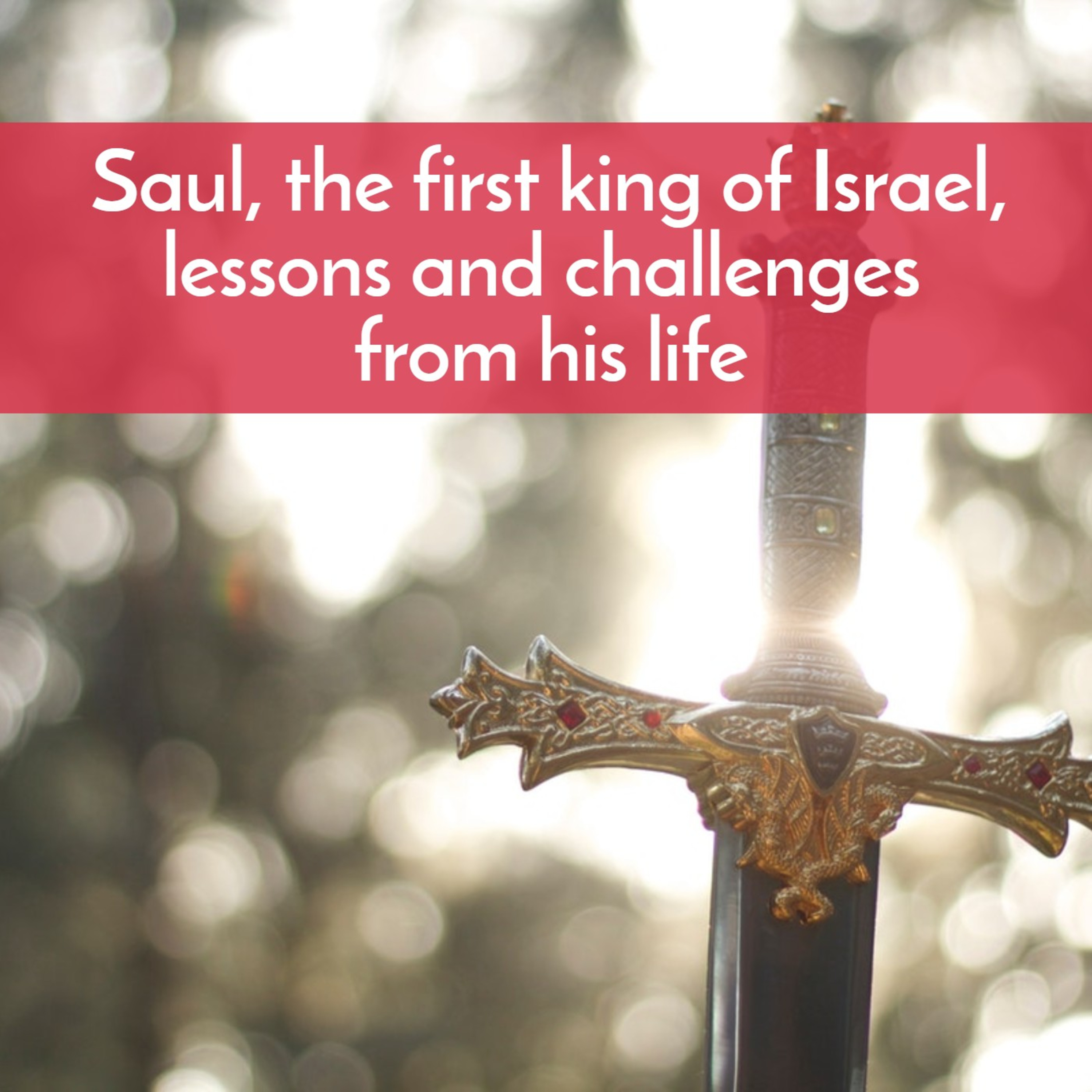 Saul, the first king of Israel, lessons and challenges from his life