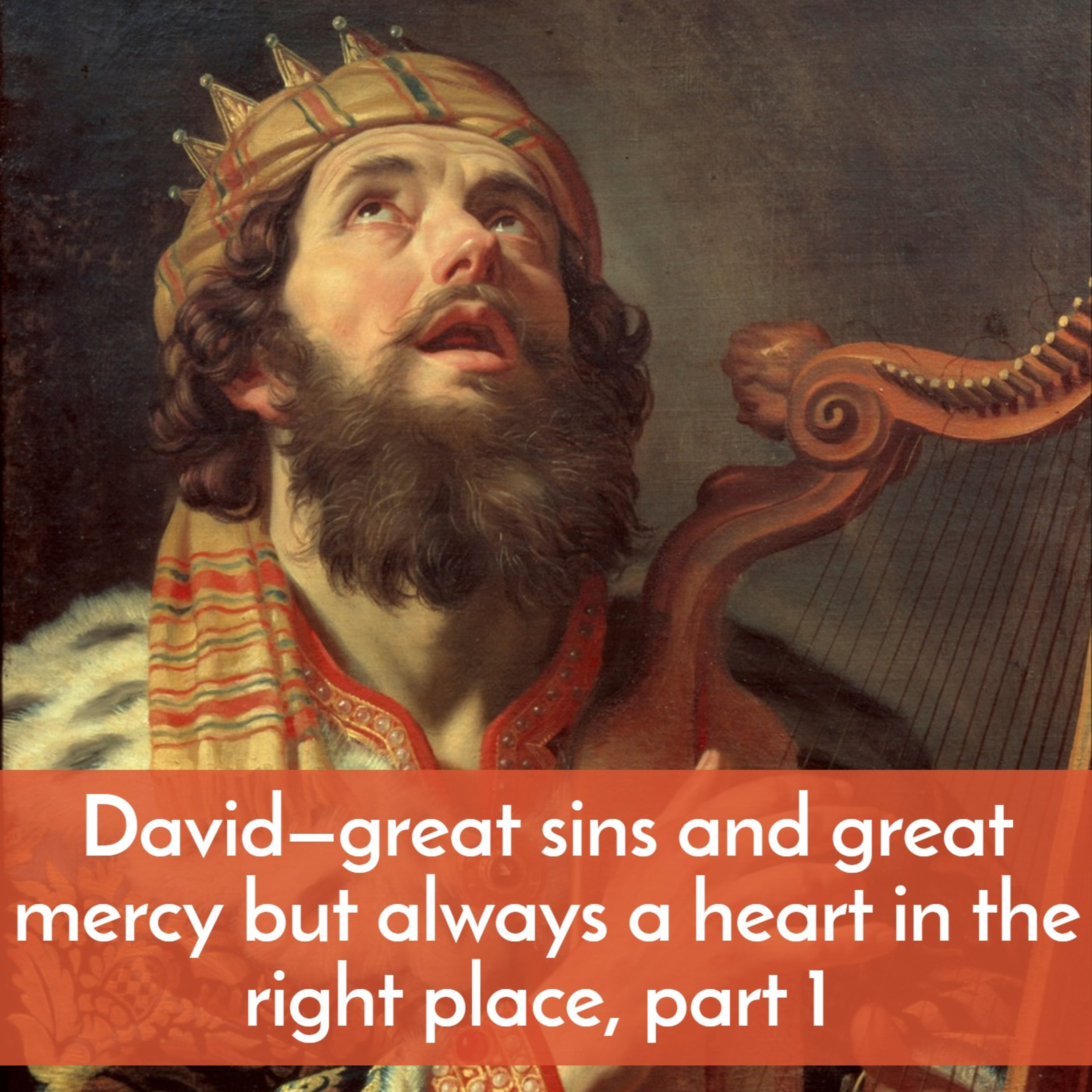 David—great sins and great mercy but always a heart in the right place, part 1