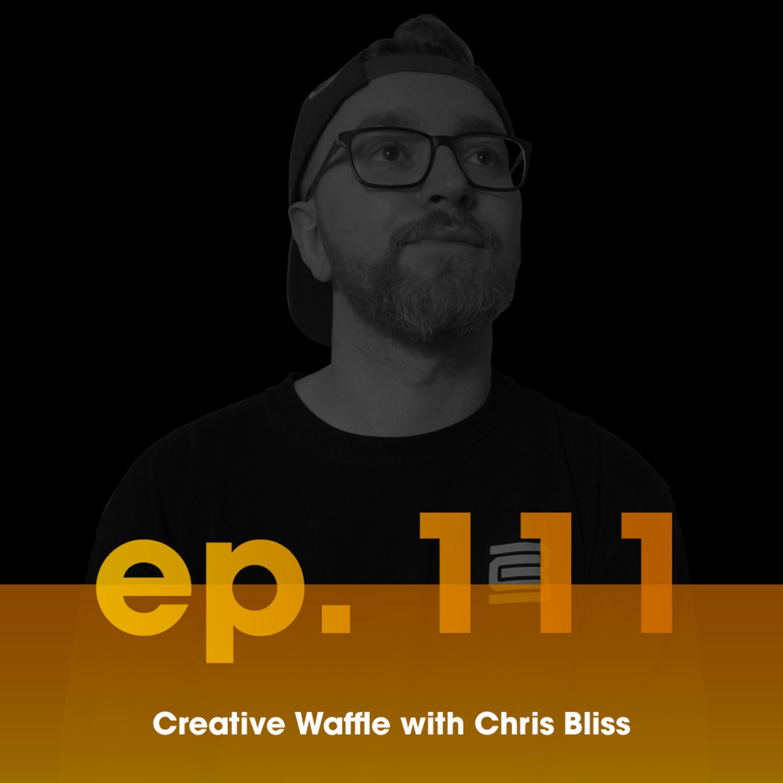 Chris Bliss \\ Ep. 111 Creative Waffle