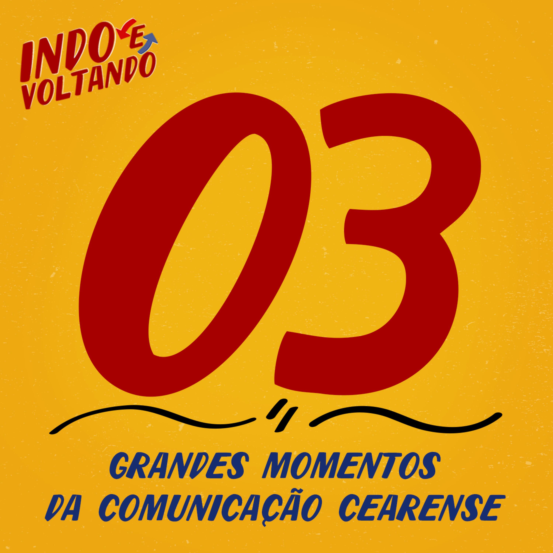 Indo e Voltando #03 | Grandes Momentos da Comunicação Cearense