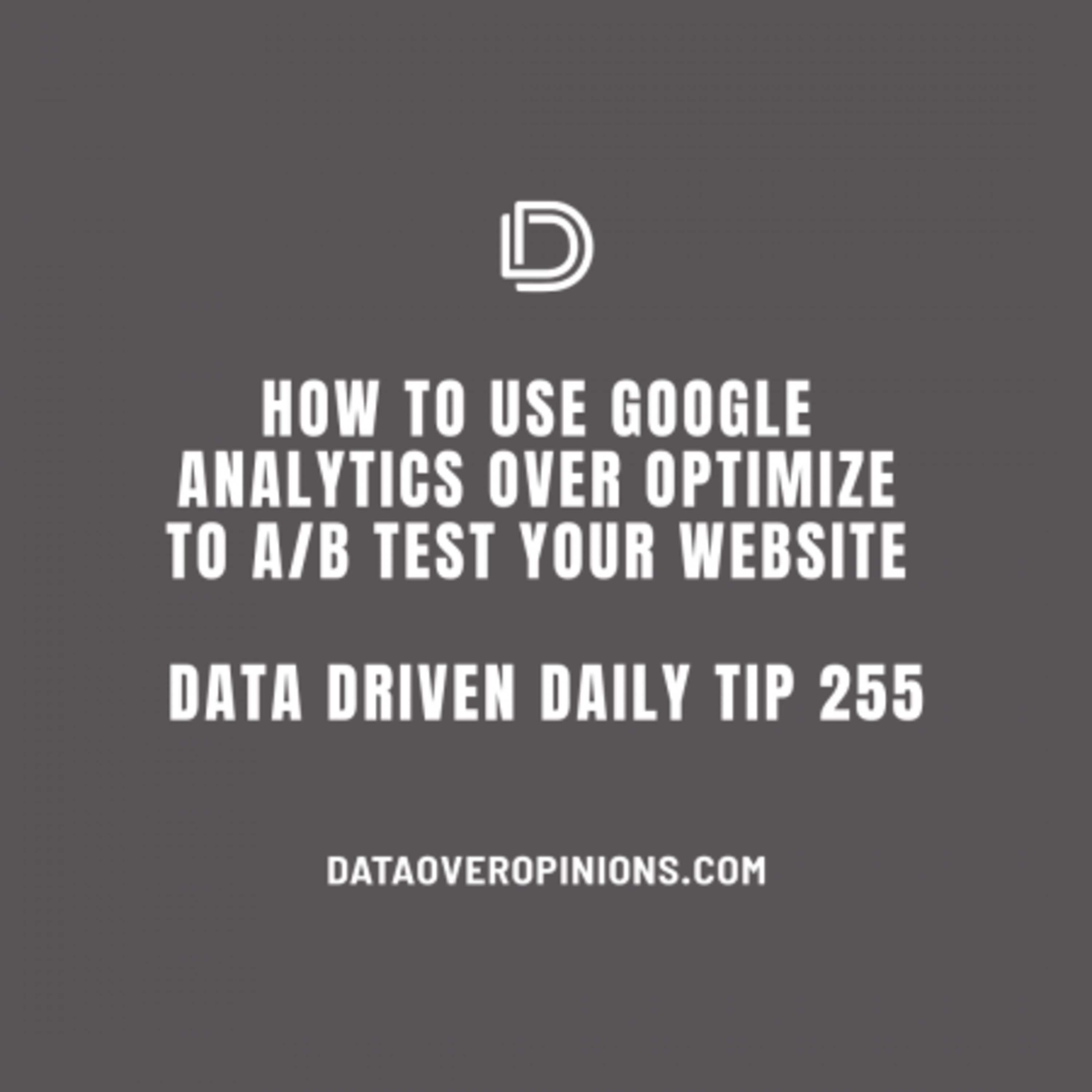 Ep.133: How To Use Google Analytics Over Optimize To A/B Test Your Website: Data Driven Daily Tip 255