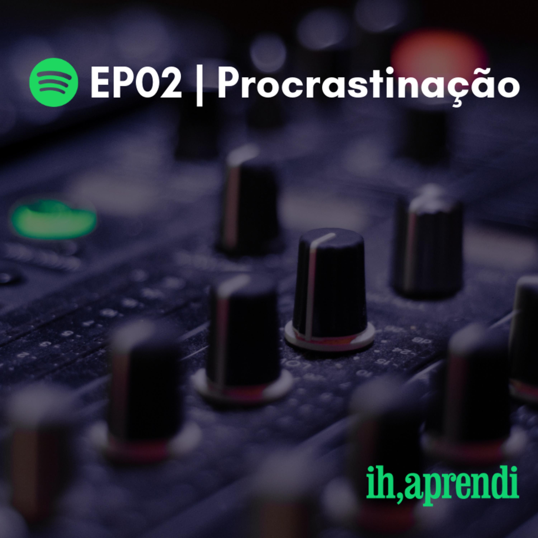 EP02 | Procrastinação