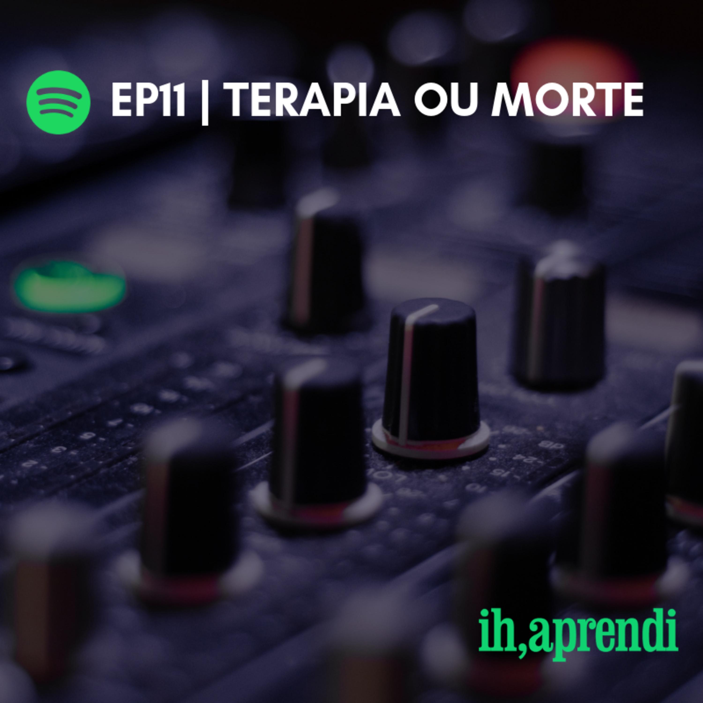 EP11 | Terapia ou Morte