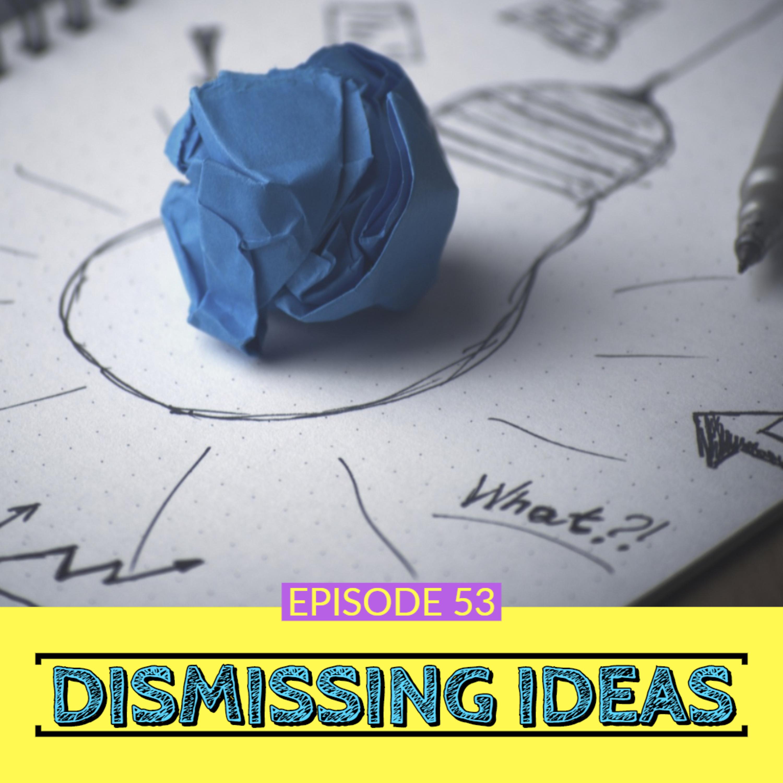 Dismissing Ideas | Ep 53