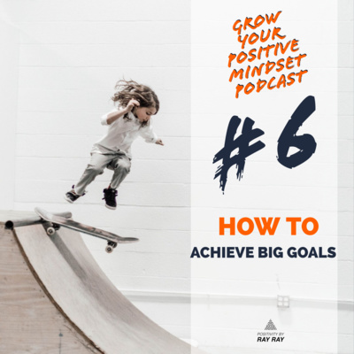 #6 - How to achieve big goals