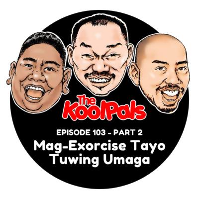 EPISODE 103 (Part 2): Mag-Exorcise Tayo Tuwing Umaga