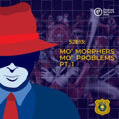 S2E13: MO' MORPHERS MO' PROBLEMS PT. 1