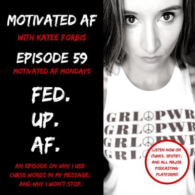 Ep. 59 - MAF Mondays: Fed. Up. AF. - Why I Use Curse Words In My Message... And Why I Won't Stop