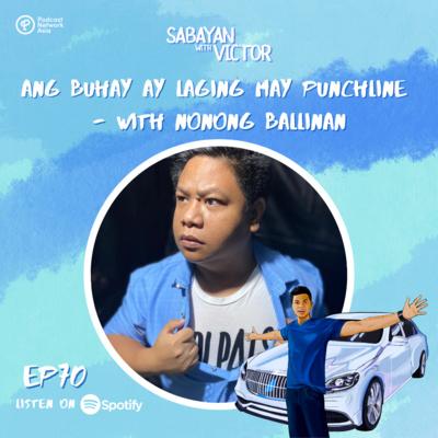 #70 Ang Buhay Ay Laging May Punchline - with Nonong Ballinan