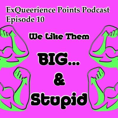 Episode 10 We Like Them Big & Stupid