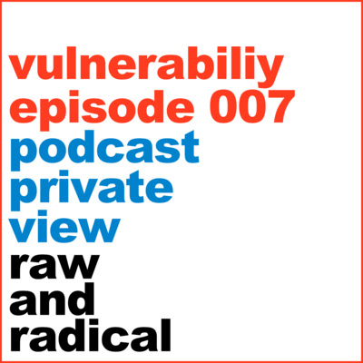 Private View Episode 7 Creating with Vulnerability