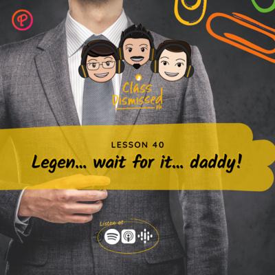 Lesson 40   Legen... wait for it... daddy!   Class Dismissed PH