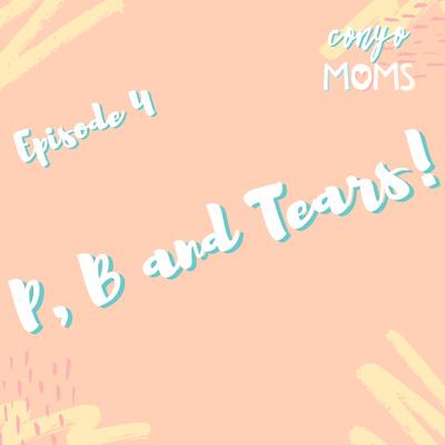 Ep. 4: P, B and Tears!