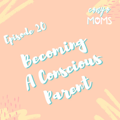 Ep. 20: Becoming A Conscious Parent