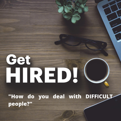 "Get Hired: ""How do you deal with DIFFICULT people?"""