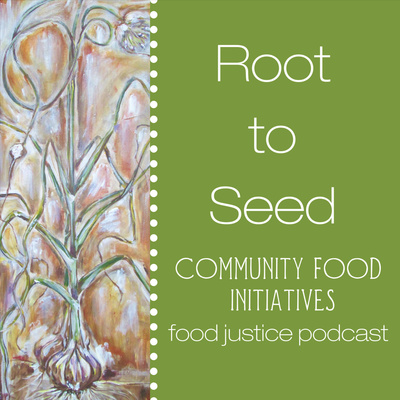 Root to Seed Food Justice Podcast: A Project of Community Food Initiatives