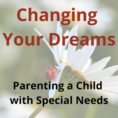 Changing Your Dreams: Parenting a Child with Special Needs