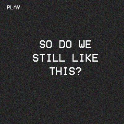 So Do We Still Like This?