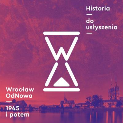 Historia do usłyszenia: Wrocław OdNowa 1945 i potem
