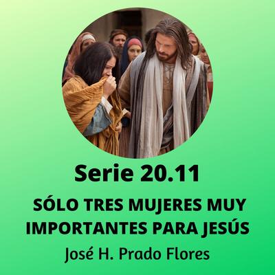 Serie 20.11: SÓLO TRES MUJERES MUY IMPORTANTES PARA JESÚS