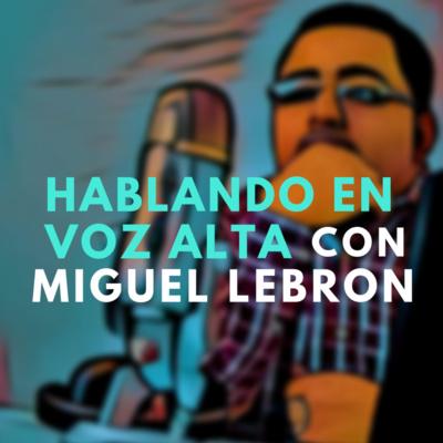 Hablando En Voz Alta con Miguel Lebron