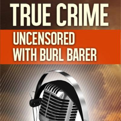 True Crime Uncensored with Burl Barer &  Mark Boyer