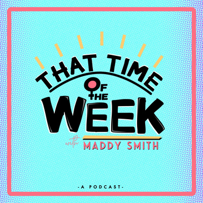 That Time of the WEEK with Maddy Smith
