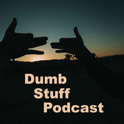 Dumb Stuff Podcast: We're not dumb, we just talk about dumb stuff!