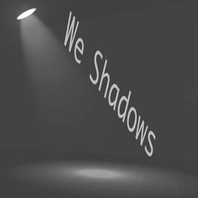 We Shadows