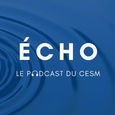ÉCHO : le podcast du CESM