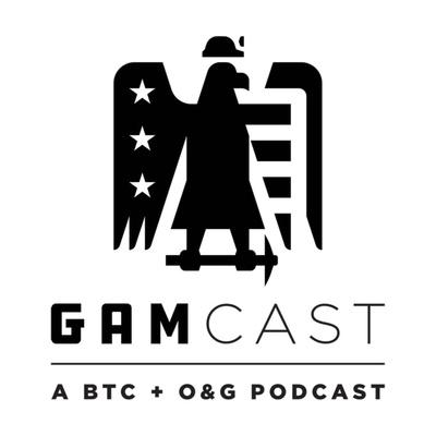 GAMcast: A BTC & O&G Podcast