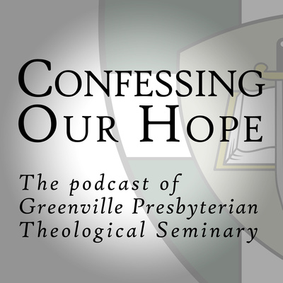 Confessing Our Hope: The Podcast of Greenville Presbyterian Theological Seminary