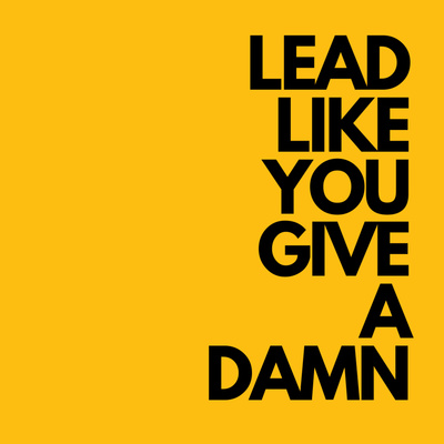 Lead Like You Give a Damn