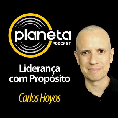 Planeta: Liderança com Propósito, com Carlos Hoyos