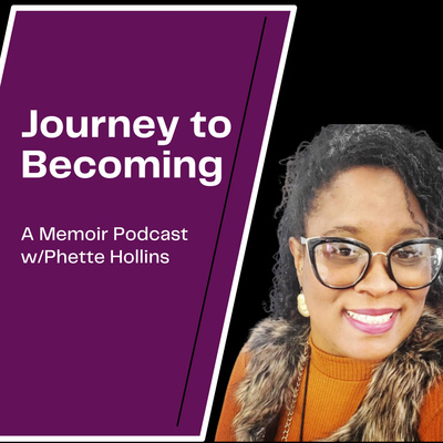 Journey to Becoming: A Memoir Podcast w/Phette Hollins