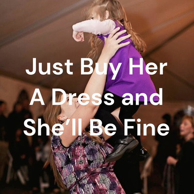 Just Buy Her A Dress and She'll Be Fine