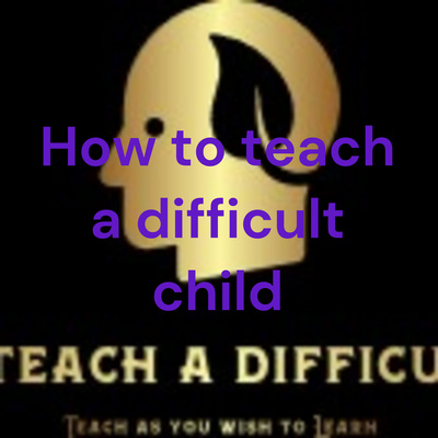 How to teach a difficult child