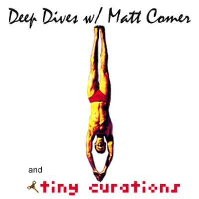 tiny curations & DEEP DIVES w/ Matt Comer