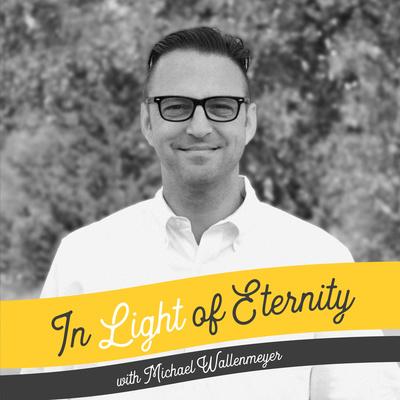 In Light of Eternity W/Michael Wallenmeyer