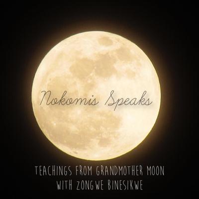 Nokomis Speaks: Teachings from Grandmother Moon with Zongwe Binesikwe