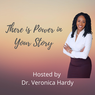 There is Power in Your Story Podcast with Dr. Veronica Hardy