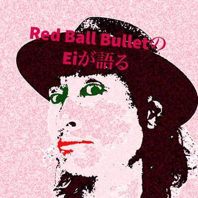 Red Ball BulletのEiが語る〜バンドマンとして生きたいのだ〜