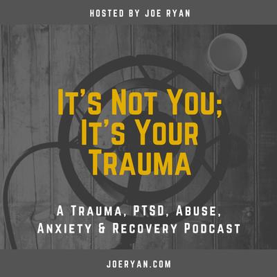 It's Not You, It's Your Trauma - Trauma, PTSD, Abuse, Anxiety & Recovery - Joe Ryan