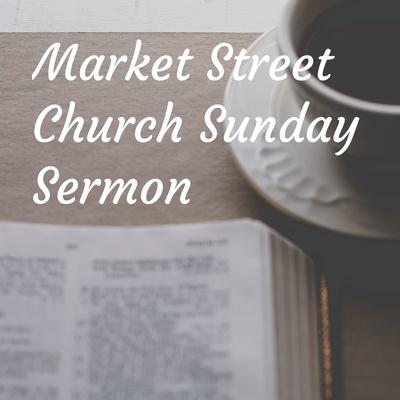Market Street Church Sunday Sermon