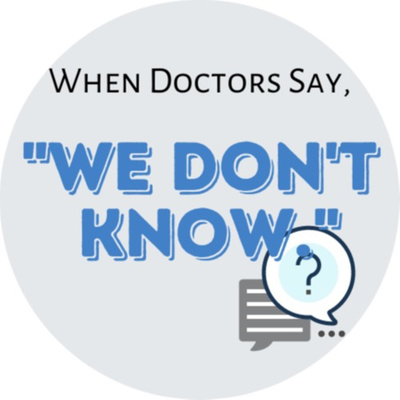 When Doctors Say 'We don't know.'