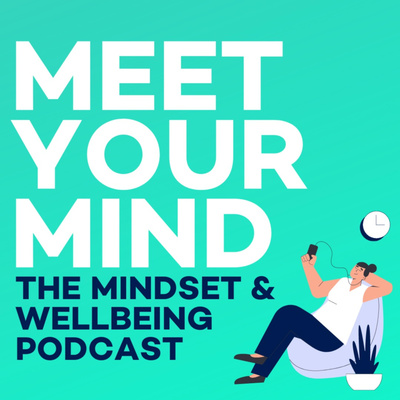 Meet Your Mind - The Mental Health, Mindset & Wellbeing Podcast